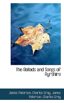 The Ballads and Songs of Ayrshire - Paterson, James, and Gray, Charles