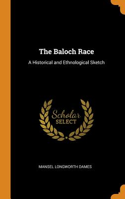 The Baloch Race: A Historical and Ethnological Sketch - Dames, Mansel Longworth