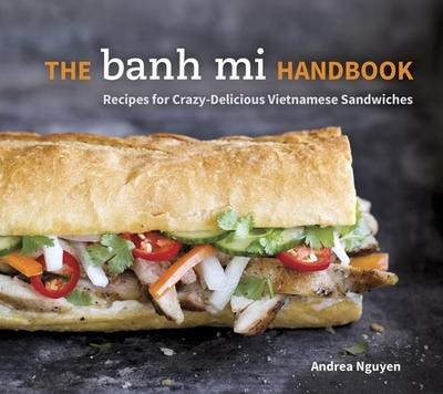 The Banh Mi Handbook: Recipes for Crazy-Delicious Vietnamese Sandwiches - Nguyen, Andrea
