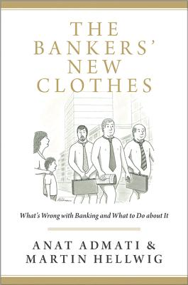 The Bankers' New Clothes: Whats Wrong with Banking and What to Do about It - Admati, Anat, and Hellwig, Martin