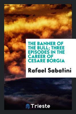 The Banner of the Bull; Three Episodes in the Career of Cesare Borgia - Sabatini, Rafael