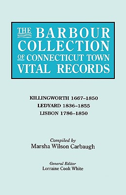 The Barbour Collection of Connecticut Town Vital Records. Volume 21: Killingworth 1667-1850, Ledyard 1836-1855, Lisbon 1786-1850 - White, Lorraine Cook (Editor), and Carbaugh, Marsha Wilson (Compiled by)