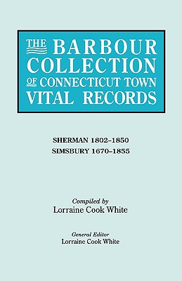 The Barbour Collection of Connecticut Town Vital Records. Volume 39: Sherman 1802-1850, Simsbury 1670-1855 - White, Lorraine Cook (Editor)