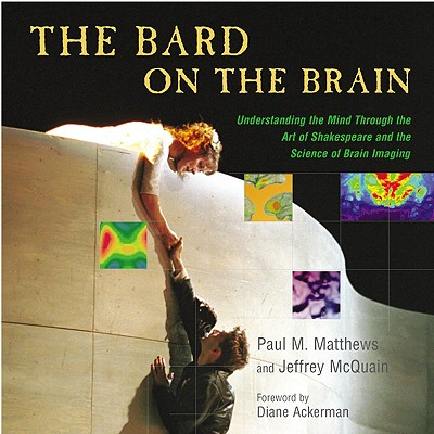 The Bard on the Brain: Understanding the Mind Through the Art of Shakespeare and the Science of Brain Imaging - Matthews, Paul M, M.D., and McQuain, Jeffery, and Ackerman, Diane (Foreword by)