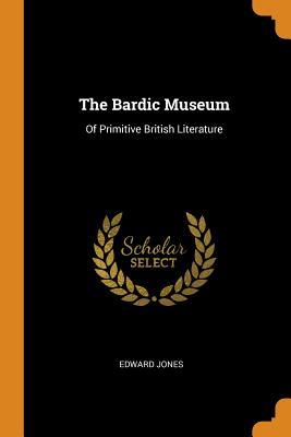 The Bardic Museum: Of Primitive British Literature - Jones, Edward