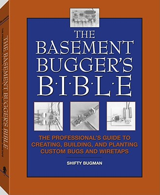 The Basement Bugger's Bible: The Professional's Guide to Creating, Building, and Planting Custom Bugs and Wiretaps - Bugman, Shifty