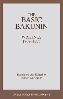 The Basic Bakunin - Bakunin, Mikhail Aleksandrovich, and Cutler, Robert M (Translated by), and Baird, Robert M (Editor)