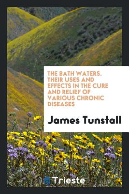 The Bath Waters. Their Uses and Effects in the Cure and Relief of Various Chronic Diseases - Tunstall, James