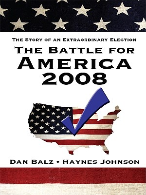 The Battle for America 2008: The Story of an Extraordinary Election - Balz, Dan, and Johnson, Haynes