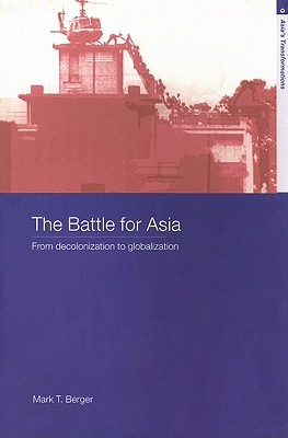 The Battle for Asia: From Decolonization to Globalization - Berger, Mark T