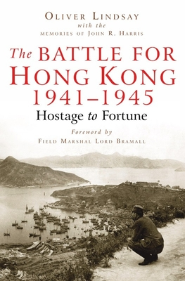 The Battle For Hong Kong 1941-1945: Hostage to Fortune - Lindsay, Oliver