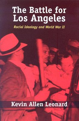The Battle for Los Angeles: Racial Ideology and World War II - Leonard, Kevin Allen
