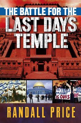 The Battle for the Last Days' Temple: The Dramatic Unfolding of God's Prophetic Plan - Price, Randall, PH.D.