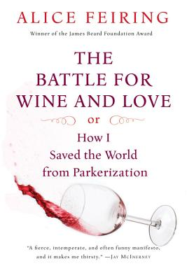 The Battle for Wine and Love: Or How I Saved the World from Parkerization - Feiring, Alice