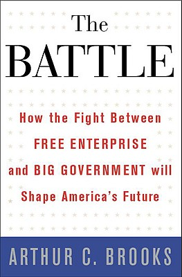 The Battle: How the Fight Between Free Enterprise and Big Government Will Shape America's Future - Brooks, Arthur C