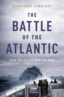 The Battle of the Atlantic: How the Allies Won the War - Dimbleby, Jonathan