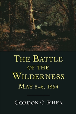 The Battle of the Wilderness May 5-6, 1864 - Rhea, Gordon C