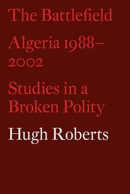 The Battlefield: Algeria 1988-2002: Studies in a Broken Polity - Roberts, Hugh