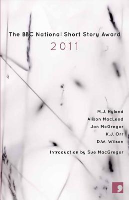 The BBC National Short Story Award 2011 - Hyland, M. J., and Macleod, Alison, and McGregor, Jon