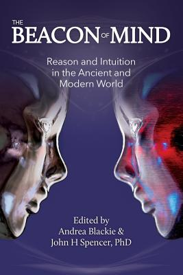 The Beacon of Mind: Reason and Intuition in the Ancient and Modern World - Blackie, Andrea, and Spencer, Dr John H (Editor)