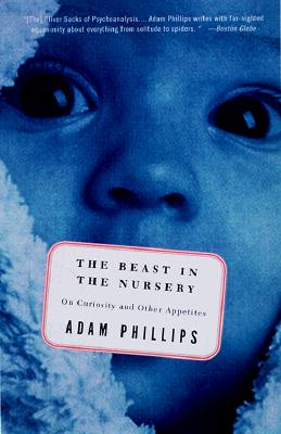 The Beast in the Nursery: On Curiosity and Other Appetites - Phillips, Adam