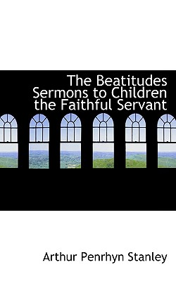 The Beatitudes Sermons to Children the Faithful Servant - Stanley, Arthur Penrhyn