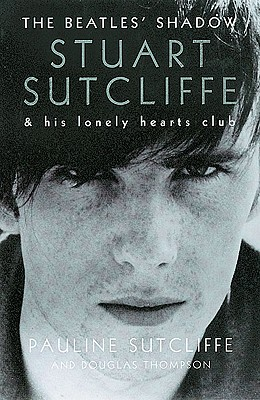 The Beatles' Shadow: Stuart Sutcliffe & His Lonely Hearts Club - Sutcliffe, Pauline