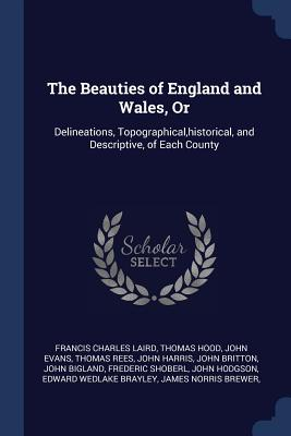 The Beauties of England and Wales, or: Delineations, Topographical, Historical, and Descriptive, of Each County - Laird, Francis Charles, and Hood, Thomas, and Evans, John, Dr.