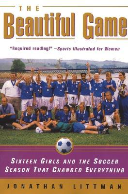 The Beautiful Game: Sixteen Girls and the Soccer Season That Changed Everything - Littman, Jonathan