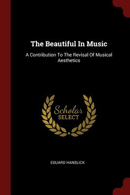 The Beautiful in Music: A Contribution to the Revisal of Musical Aesthetics - Hanslick, Eduard