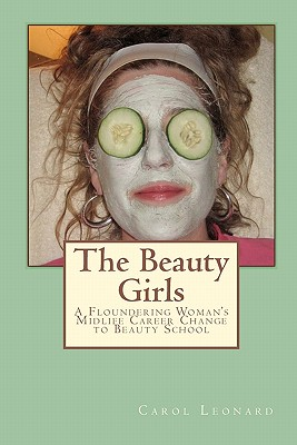 The Beauty Girls: A Floundering Woman's Midlife Career Change to Beauty School - Leonard, Carol