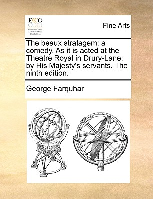 The Beaux Stratagem: A Comedy. as It Is Acted at the Theatre Royal in Drury-Lane: By His Majesty's Servants. the Ninth Edition. - Farquhar, George