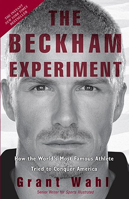 The Beckham Experiment: How the World's Most Famous Athlete Tried to Conquer America - Wahl, Grant