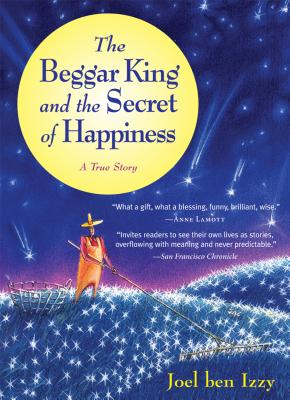 The Beggar King and the Secret of Happiness: A True Story - Ben Izzy, Joel