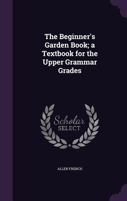 The Beginner's Garden Book; A Textbook for the Upper Grammar Grades - French, Allen