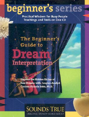 The Beginner's Guide to Dream Interpretation: Uncover the Hidden Riches of Your Dreams with Jungian Analyst Clarissa Pinkola Estes, PhD - Estes, Clarissa Pinkola
