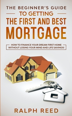The Beginner's Guide To Getting The First And Best Mortgage: How to Finance your Dream First Home Without Losing your Mind and Life Savings! - Reed, Ralph