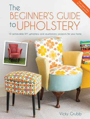 The Beginner's Guide to Upholstery: 10 Achievable DIY Upholstery and Reupholstery Projects for Your Home - Grubb, Vicky