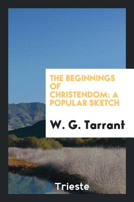 The Beginnings of Christendom: A Popular Sketch - Tarrant, W G
