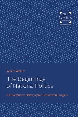 The Beginnings of National Politics: An Interpretive History of the Continental Congress - Rakove, Jack N