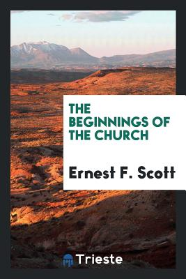 The Beginnings of the Church - Scott, Ernest F