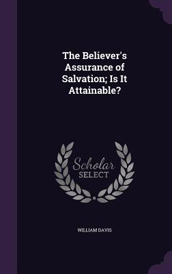 The Believer's Assurance of Salvation; Is It Attainable? - Davis, William, MD
