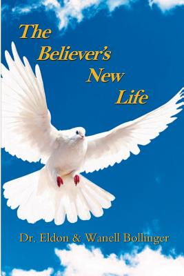 The Believers New Life - Bollinger, Eldon, Dr., and Bollinger, Dr Eldon & Wanell