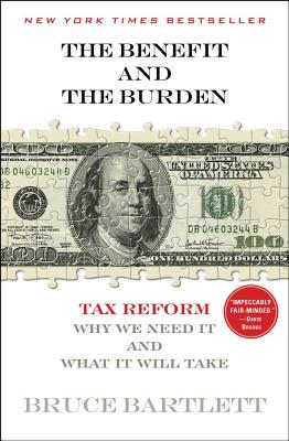 The Benefit and the Burden: Tax Reform - Why We Need It and What It Will Take - Bartlett, Bruce R