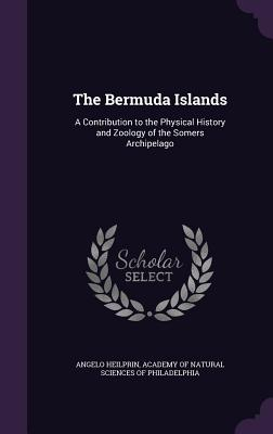 The Bermuda Islands: A Contribution to the Physical History and Zoology of the Somers Archipelago - Heilprin, Angelo, and Academy of Natural Sciences of Philadelp (Creator)