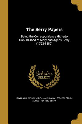 The Berry Papers - Benjamin, Lewis Saul 1874-1932, and Berry, Mary 1763-1852, and Berry, Agnes 1764-1852