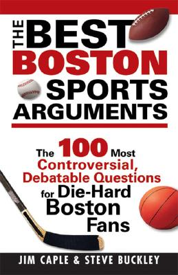 The Best Boston Sports Arguments: The 100 Most Controversial, Debatable Questions for Die-Hard Boston Fans - Caple, Jim, and Buckley, Steve