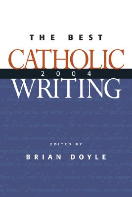 The Best Catholic Writing 2004 - Doyle, Brian