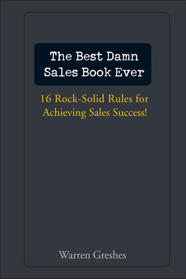 The Best Damn Sales Book Ever: 16 Rock-Solid Rules for Achieving Sales Success! - Greshes, Warren