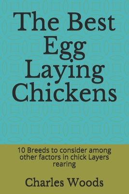 The Best Egg Laying Chickens: 10 Breeds to consider among other factors in chick Layers rearing - Woods, Charles